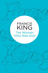 The Woman Who Was God by Francis King