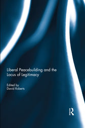 Liberal Peacebuilding and the Locus of Legitimacy by David Roberts