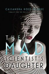 The Mad Scientist's Daughter by Cassandra Rose Clarke