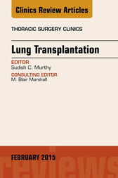 Lung Transplantation, An Issue of Thoracic Surgery Clinics, E-Book by Sudish Murthy