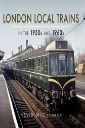 London Local Trains in the 1950s and 1960s by Kevin McCormack