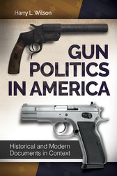 Gun Politics in America: Historical and Modern Documents in Context [2 volumes] by Harry Wilson