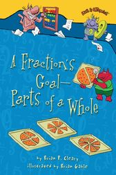 A Fraction's Goal — Parts of a Whole by Brian P. Cleary