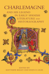 Charlemagne and his Legend in Early Spanish Literature and Historiography by Matthew Bailey