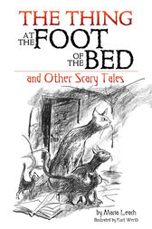 The Thing at the Foot of the Bed and Other Scary Tales by Maria Leach