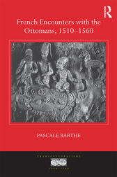 French Encounters with the Ottomans, 1510-1560 by Pascale Barthe