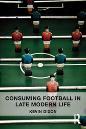 Consuming Football in Late Modern Life by Kevin Dixon