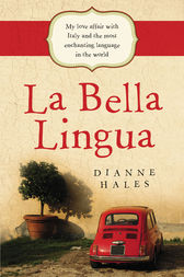 La Bella Lingua: My Love Affair with Italy and the most Enchanting Language in the World by Dianne Hales