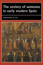 The anxiety of sameness in early modern Spain by Christina H. Lee