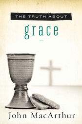 The Truth About Grace by John F. MacArthur