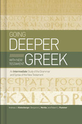 Going Deeper with New Testament Greek by Andreas J. Köstenberger
