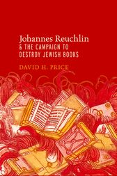 Johannes Reuchlin and the Campaign to Destroy Jewish Books by David H. Price