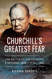 Churchill's Greatest Fear: The Battle of the Atlantic 3 September 1939 to 7 May 1945