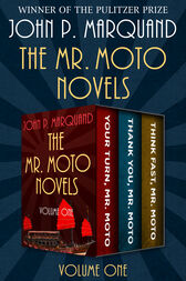 The Mr. Moto Novels Volume One: Your Turn, Mr. Moto; Thank You, Mr. Moto; and Think Fast, Mr. Moto