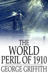 The World Peril of 1910 by George Griffith