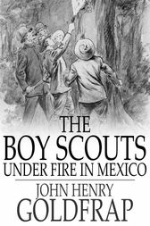 The Boy Scouts Under Fire in Mexico by John Henry Goldfrap