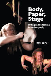 Body, Paper, Stage: Writing and Performing Autoethnography