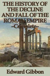 The History of the Decline and Fall of the Roman Empire - Complete by Edward Gibbon