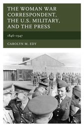 The Woman War Correspondent, the U.S. Military, and the Press by Carolyn M. Edy