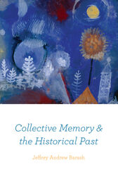 Collective Memory and the Historical Past by Jeffrey Andrew Barash