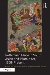 Rethinking Place in South Asian and Islamic Art, 1500-Present by Deborah S. Hutton