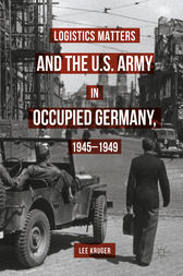 Logistics Matters and the U.S. Army in Occupied Germany, 1945-1949 by Lee Kruger