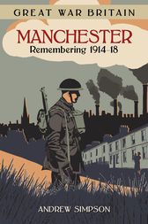 Great War Britain Manchester: Remembering 1914-18 by Andrew Simpson