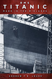 RMS Titanic: Made in the Midlands by Andrew P.B. Lound