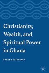 Christianity, Wealth, and Spiritual Power in Ghana by Karen Lauterbach