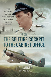 From the Spitfire Cockpit to the Cabinet Office by J F Langer