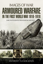 Armoured Warfare in the First World War by Anthony Tucker-Jones