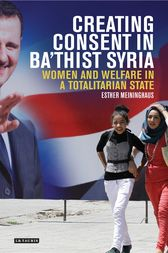 Creating Consent in Ba'thist Syria by Esther Meininghaus