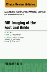 MR Imaging of the Foot and Ankle, An Issue of Magnetic Resonance Imaging Clinics of North America, E-Book by Mary G. Hochman