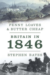 Penny Loaves and Butter Cheap: Britain In 1846 by Stephen Bates