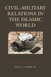 Civil–Military Relations in the Islamic World by Jr.  Lenze
