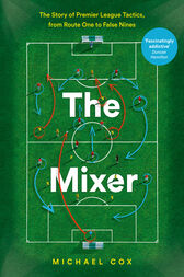 The Mixer: The Story of Premier League Tactics, from Route One to False Nines by Michael Cox
