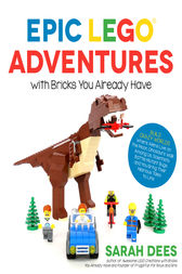 Epic LEGO Adventures with Bricks You Already Have by Sarah Dees