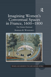 Imagining Women's Conventual Spaces in France, 1600–1800 by Barbara R. Woshinsky