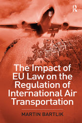 The Impact of EU Law on the Regulation of International Air Transportation by Martin Bartlik