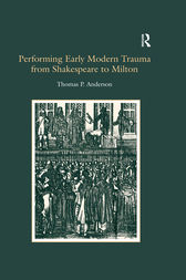 Performing Early Modern Trauma from Shakespeare to Milton by Thomas P. Anderson