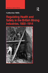 Regulating Health and Safety in the British Mining Industries, 1800–1914 by Catherine Mills