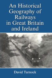 An Historical Geography of Railways in Great Britain and Ireland by David Turnock
