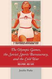 The Olympic Games, the Soviet Sports Bureaucracy, and the Cold War by Jenifer Parks