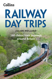 Railway Day Trips: 160 classic train journeys around Britain by Julian Holland