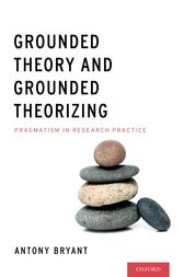 Grounded Theory and Grounded Theorizing by Antony PhD Bryant