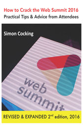 How to Crack the Web Summit 2016: Practical Tips & Advice from Attendees - revised & expanded 2nd edition 2016 by Simon Cocking