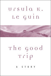 The Good Trip by Ursula K. Le Guin
