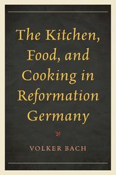 The Kitchen, Food, and Cooking in Reformation Germany by Volker Bach