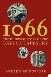 1066: The Hidden History of the Bayeux Tapestry by Andrew Bridgeford