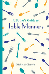 A Butler's Guide to Table Manners by Nicholas Clayton